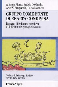Libro Gruppo come fonte di realtà condivisa. Bisogno di chiusura cognitiva e sindrome del group-centrism