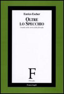 Libro Oltre lo specchio. I media nella storia della filosofia Enrico Escher