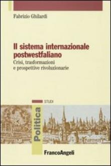 Il sistema internazionale postwestfaliano. Crisi, trasformazioni e prospettive rivoluzionarie - Fabrizio Ghilardi - copertina