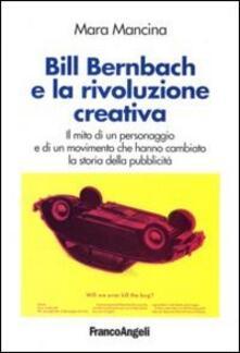 Bill Bernbach e la rivoluzione creativa. Il mito di un personaggio e di un movimento che hanno cambiato la storia della pubblicità - Mara Mancina - copertina