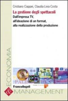 La gestione degli spettacoli. Dall'impresa Tv, all'ideazione di un format, alla realizzazione della produzione - Cristiano Ciappei,Claudia L. Costa - copertina