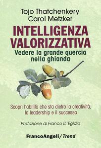 Foto Cover di Intelligenza valorizzativa. Vedere la grande quercia nella ghianda, Libro di Tojo J. Thatchenkery,Carol Metzker, edito da Franco Angeli