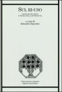 Libro Sul ri-uso. Pratiche del testo e teoria della letteratura