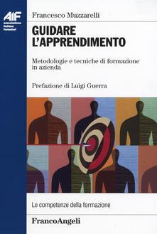 Guidare l'apprendimento. Metodologie e tecniche di formazione in azienda - Francesco Muzzarelli - copertina