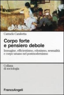 Corpo forte e pensiero debole. Immagine, efficientismo, edonismo, sessualità e corpo umano nel postmodernismo - Carmelo Carabetta - copertina