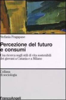 Percezione del futuro e consumi. Una ricerca sugli stili di vita sostenibili dei giovani a Catania e a Milano - Stefania Fragapane - copertina