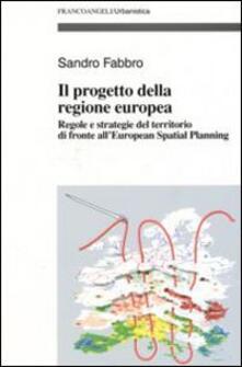 Il progetto della Regione Europea. Regole e strategie del territorio di fronte all'European Spatial Planning - Sandro Fabbro - copertina
