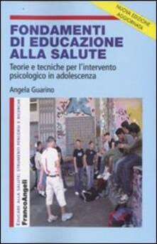 Fondamenti di educazione alla salute. Teorie e tecniche per l'intervento psicologico in adolescenza - Angela Guarino - copertina