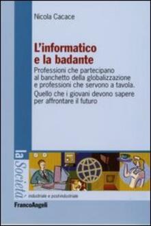 L' informatico e la badante. Professioni che partecipano al banchetto della globalizzazione e professioni che servono a tavola - Nicola Cacace - copertina