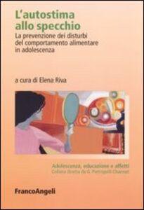 Libro L' autostima allo specchio. La prevenzione dei disturbi del comportamento alimentare in adolescenza
