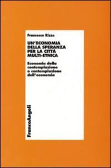 Un' economia della speranza per la città multi-etnica. Economia della contemplazione o contemplazione dell'economia - Francesco Rizzo - copertina