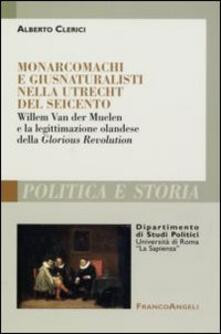 Monarcomachi e giusnaturalisti nella Utrecht del Seicento. Willem Van der Muelen e la legittimazione olandese della Glorious Revolution - Alberto Clerici - copertina