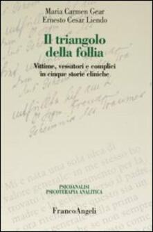 Il triangolo della follia. Vittime, vessatori e complici in cinque storie cliniche - M. Carmen Gear,Ernesto C. Liendo - copertina