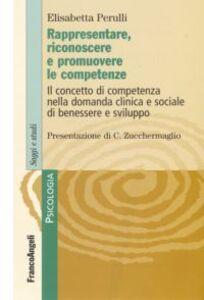 Libro Rappresentare, riconoscere e promuovere le competenze. Il concetto di competenza nella domanda clinica e sociale di benessere e sviluppo Elisabetta Perulli