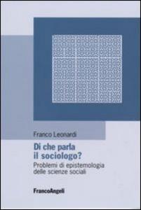 Libro Di che parla il sociologo? Problemi di epistemologia delle scienze sociali Franco Leonardi
