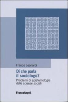 Di che parla il sociologo? Problemi di epistemologia delle scienze sociali - Franco Leonardi - copertina