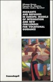 Migrants and refugees in Europe: models of integration and new challenges for vocational guidance - Silvana Greco,Pamela M. Clayton,Alenka Janko Spreizer - copertina
