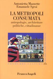 Libro La metropoli consumata. Antropologie, architetture, politiche, cittadinanze Antonietta Mazzette , Emanuele Sgroi