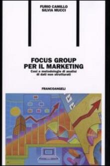 Focus group per il marketing. Casi e metodologie di analisi di dati non strutturati - Furio Camillo,Silvia Mucci - copertina