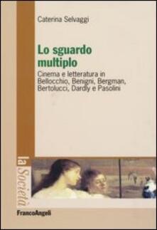 Lo sguardo multiplo. Cinema e letteratura in Bellocchio, Benigni, Bergman, Bertolucci, Dardly e Pasolini - Caterina Selvaggi - copertina
