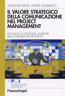 Il valore strategico della comunicazione nel project management. Dal piano di gestione, ai report, alla chiusura del progetto - Antonio Bassi,Moira Tagliafico - copertina