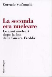 La seconda era nucleare. Le armi nucleari dopo la fine della Guerra Fredda - Corrado Stefanachi - copertina