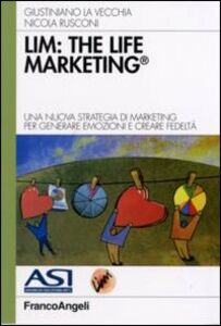 Libro LIM: the life marketing. Una nuova strategia di marketing per generare emozioni e creare fedeltà Giustiniano La Vecchia , Nicola Rusconi