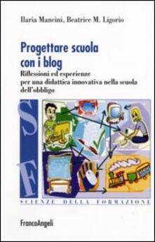 Progettare scuola con i blog. Riflessioni ed esperienze per una didattica innovativa nella scuola dell'obbligo - Ilaria Mancini,Maria Beatrice Ligorio - copertina