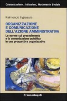 Organizzazione e comunicazione dell'azione amministrativa. Le norme sul procedimento e la comunicazione pubblica in una prospettiva organizzativa - Raimondo Ingrassia - copertina