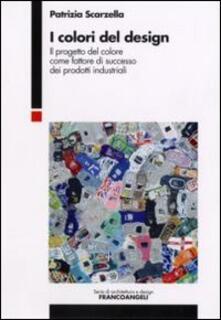 I colori del design. Il progetto del colore come fattore di successo dei prodotti industriali - Patrizia Scarzella - copertina