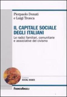 Il capitale sociale degli italiani. Le radici familiari, comunitarie e associative del civismo - Pierpaolo Donati,Luigi Tronca - copertina