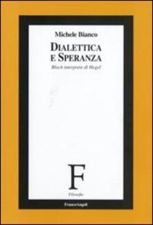 Dialettica e speranza. Bloch interprete di Hegel - Michele Bianco - copertina