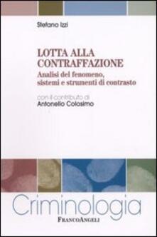 Lotta alla contraffazione. Analisi del fenomeno, sistemi e strumenti di contrasto - Stefano Izzi - copertina