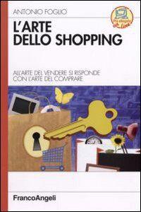 Libro L' arte dello shopping. All'arte del vendere si risponde con l'arte del comprare Antonio Foglio