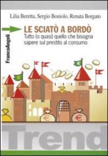 Le sciatò a bordò. Tutto (o quasi) quello che bisogna sapere sul prestito al consumo - Lilia Beretta,Sergio Boniolo,Renata Borgato - copertina