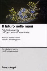 Foto Cover di Il futuro nelle mani. Artigiani senza età: dall'esperienza all'innovazione, Libro di  edito da Franco Angeli
