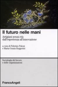 Libro Il futuro nelle mani. Artigiani senza età: dall'esperienza all'innovazione