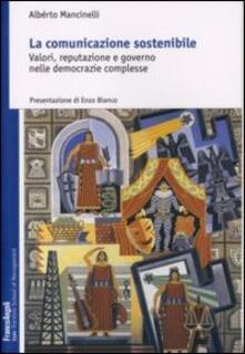 La comunicazione sostenibile. Valori, reputazione e governo nelle democrazie complesse - Alberto Mancinelli - copertina