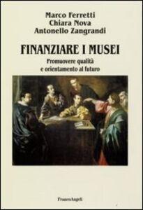 Libro Finanziare i musei. Promuovere qualità e orientamento al futuro Marco Ferretti , Chiara Nova , Antonello Zangrandi