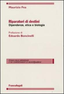 Riparatori di destini. Dipendenze, etica e biologia - Maurizio Fea - copertina