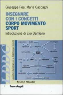 Insegnare con i concetti corpo, movimento e sport - Giuseppe Pea,Maria Caccagni - copertina