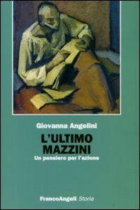 Foto Cover di L' ultimo Mazzini. Un pensiero per l'azione, Libro di Giovanna Angelini, edito da Franco Angeli