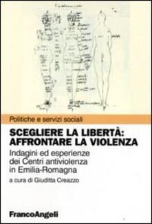 Scegliere la libertà. Affrontare la violenza. Indagine ed esperienze dei centri antiviolenza in Emilia-Romagna - copertina