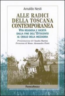 Alle radici della Toscana contemporanea. Vita religiosa e società dalla fine dell'Ottocento al crollo della mezzadria - Arnaldo Nesti - copertina