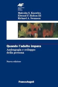 Quando l'adulto impara. Andragogia e sviluppo della persona - Malcolm Knowles,Elwood F. III Holton,Richard A. Swanson - copertina