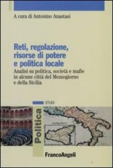 Reti, regolazione, risorse di potere e politica locale. Analisi su politica, società e mafie in alcune città del Mezzogiorno e della Sicilia - copertina