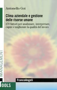 Libro Clima aziendale e gestione delle risorse umane. 270 fattori per analizzare, interpretare, capire e migliorare la qualità del lavoro Antonello Goi