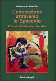 L' educazione attraverso lo specchio. Costruire la relazione educativa - Alessandra Avanzini - copertina