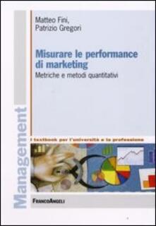 Misurare le performance di marketing. Metriche e metodi quantitativi - Matteo Fini,Patrizio Gregori - copertina