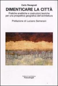 Libro Dimenticare la città. Pratiche analitiche e costruzioni teoriche per una prospettiva geografica dell'architettura Carlo Ravagnati